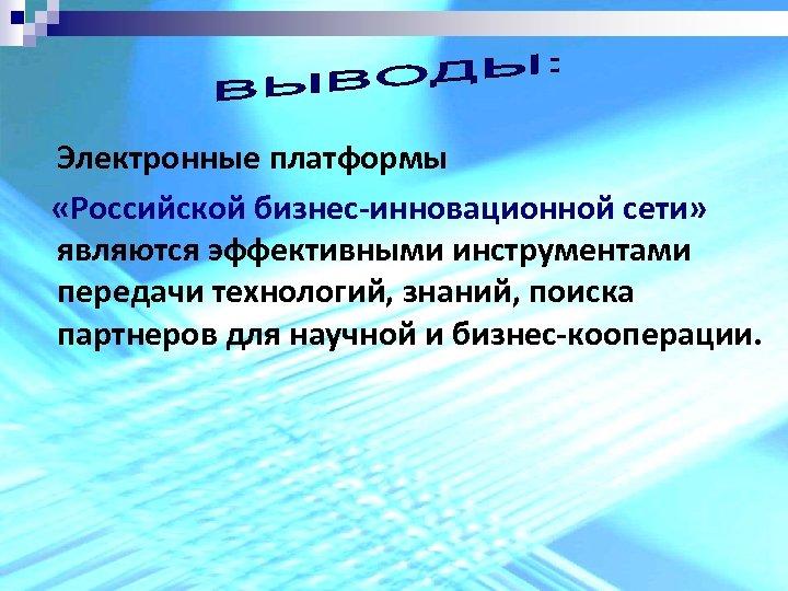 Электронные платформы «Российской бизнес-инновационной сети» являются эффективными инструментами передачи технологий, знаний, поиска партнеров для