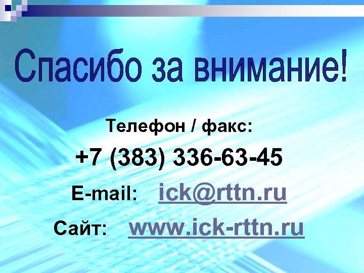 Телефон / факс: +7 (383) 336 -63 -45 E-mail: ick@rttn. ru Сайт: www. ick-rttn.