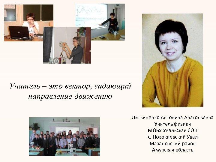 Учитель – это вектор, задающий направление движению Литвиненко Антонина Анатольевна Учитель физики МОБУ Увальская