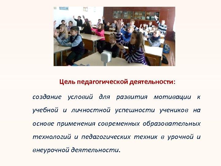 Цель педагогической деятельности: создание условий для развития мотивации к учебной и личностной успешности учеников
