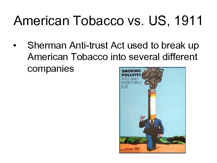 American Tobacco vs. US, 1911 • Sherman Anti-trust Act used to break up American