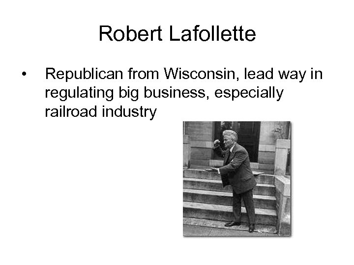 Robert Lafollette • Republican from Wisconsin, lead way in regulating big business, especially railroad