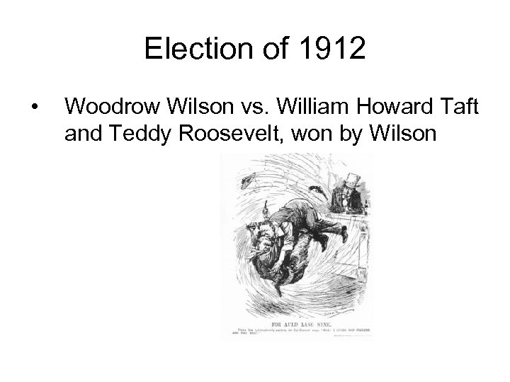 Election of 1912 • Woodrow Wilson vs. William Howard Taft and Teddy Roosevelt, won