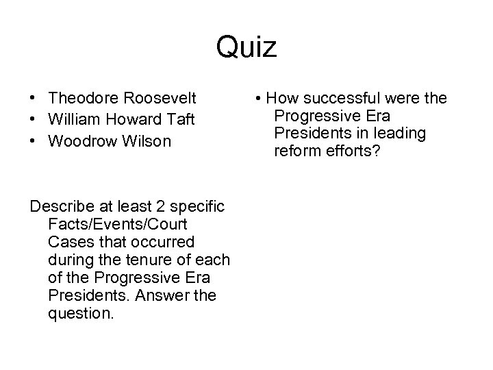 Quiz • Theodore Roosevelt • William Howard Taft • Woodrow Wilson Describe at least