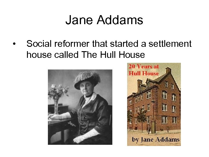 Jane Addams • Social reformer that started a settlement house called The Hull House