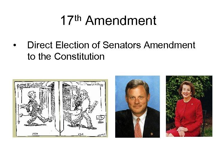 17 th Amendment • Direct Election of Senators Amendment to the Constitution