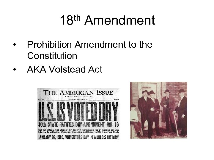 18 th Amendment • • Prohibition Amendment to the Constitution AKA Volstead Act
