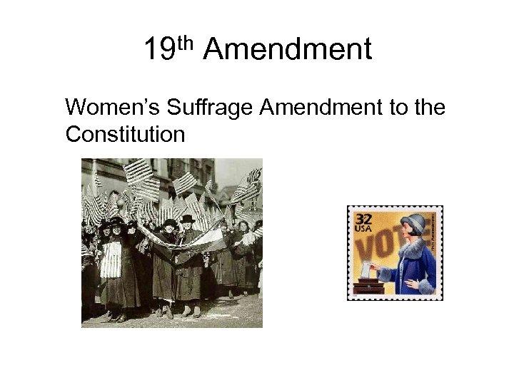 19 th Amendment Women's Suffrage Amendment to the Constitution