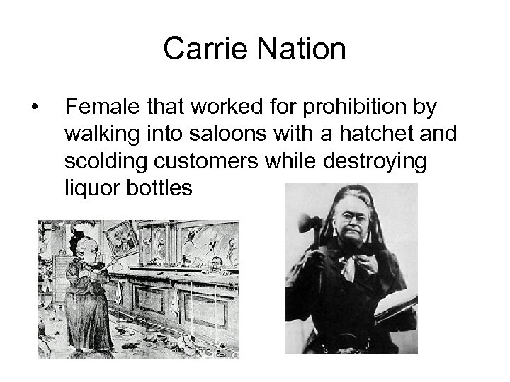 Carrie Nation • Female that worked for prohibition by walking into saloons with a