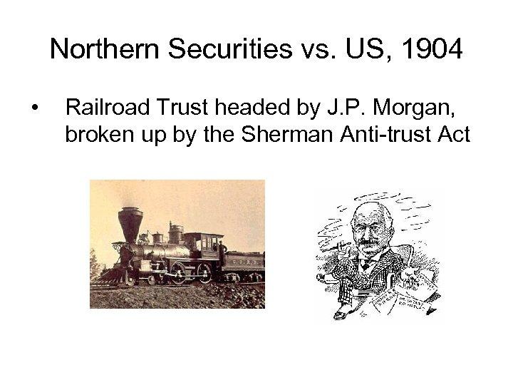 Northern Securities vs. US, 1904 • Railroad Trust headed by J. P. Morgan, broken