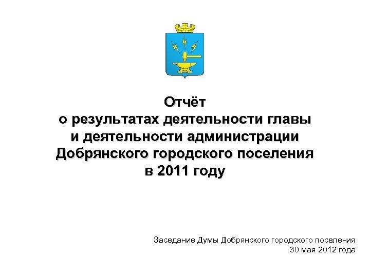 Отчёт о результатах деятельности главы и деятельности администрации Добрянского городского поселения в 2011 году