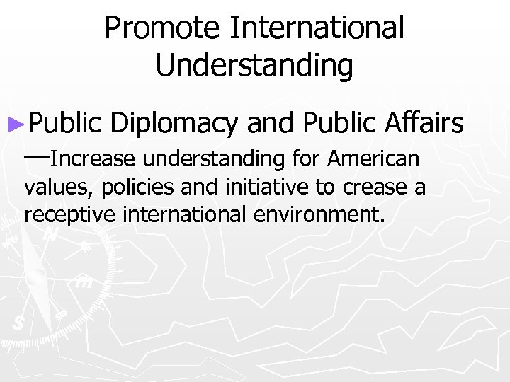 Promote International Understanding ►Public Diplomacy and Public Affairs —Increase understanding for American values, policies