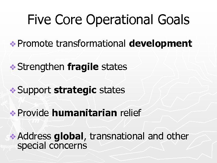 Five Core Operational Goals v Promote transformational development v Strengthen fragile states v Support
