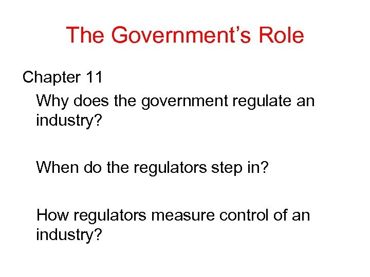 The Government's Role Chapter 11 Why does the government regulate an industry? When do