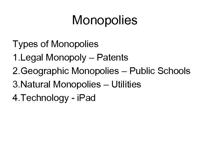 Monopolies Types of Monopolies 1. Legal Monopoly – Patents 2. Geographic Monopolies – Public