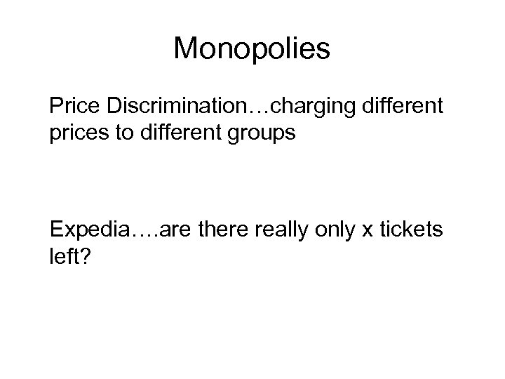 Monopolies Price Discrimination…charging different prices to different groups Expedia…. are there really only x