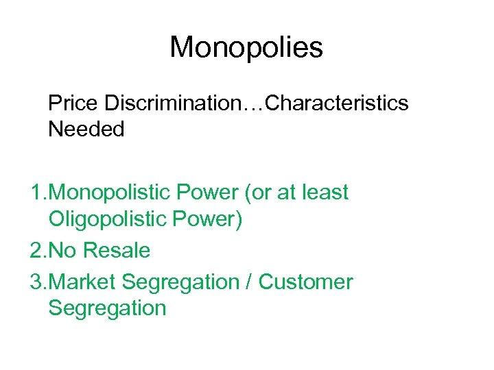Monopolies Price Discrimination…Characteristics Needed 1. Monopolistic Power (or at least Oligopolistic Power) 2. No