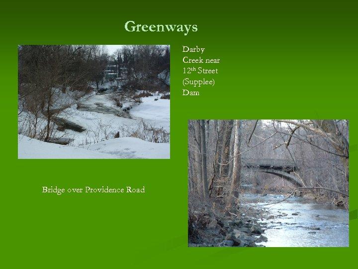 Greenways Darby Creek near 12 th Street (Supplee) Dam Bridge over Providence Road