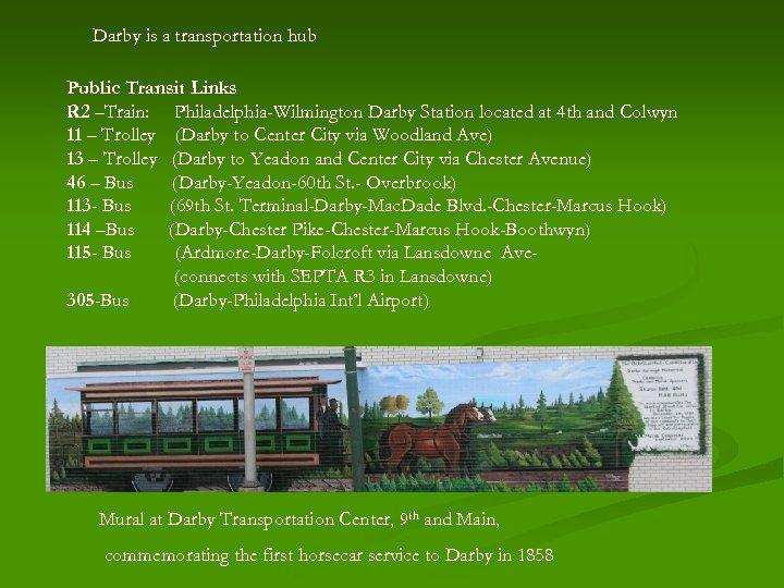 Darby is a transportation hub Public Transit Links R 2 –Train: Philadelphia-Wilmington Darby Station