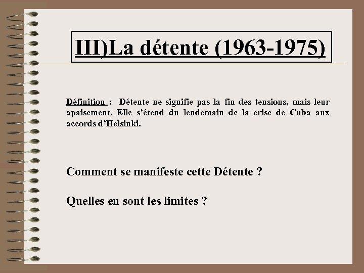 III)La détente (1963 -1975) Définition : Détente ne signifie pas la fin des tensions,