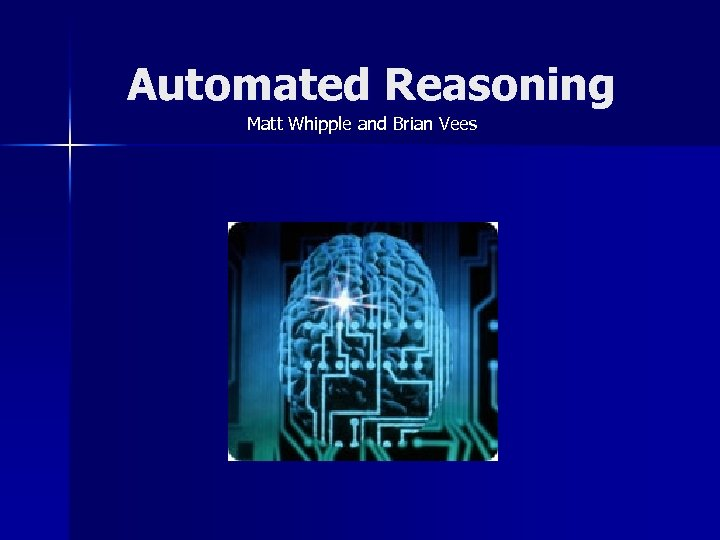 Automated Reasoning Matt Whipple and Brian Vees