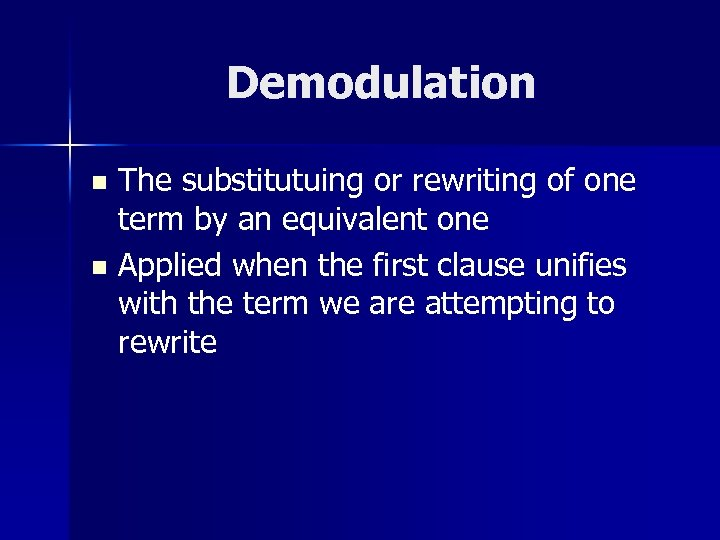 Demodulation The substitutuing or rewriting of one term by an equivalent one n Applied