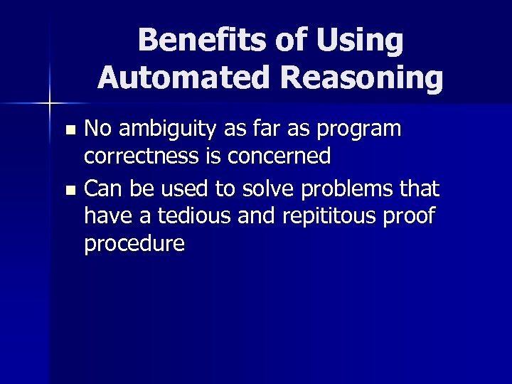 Benefits of Using Automated Reasoning No ambiguity as far as program correctness is concerned