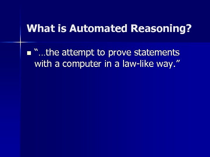 "What is Automated Reasoning? n ""…the attempt to prove statements with a computer in"