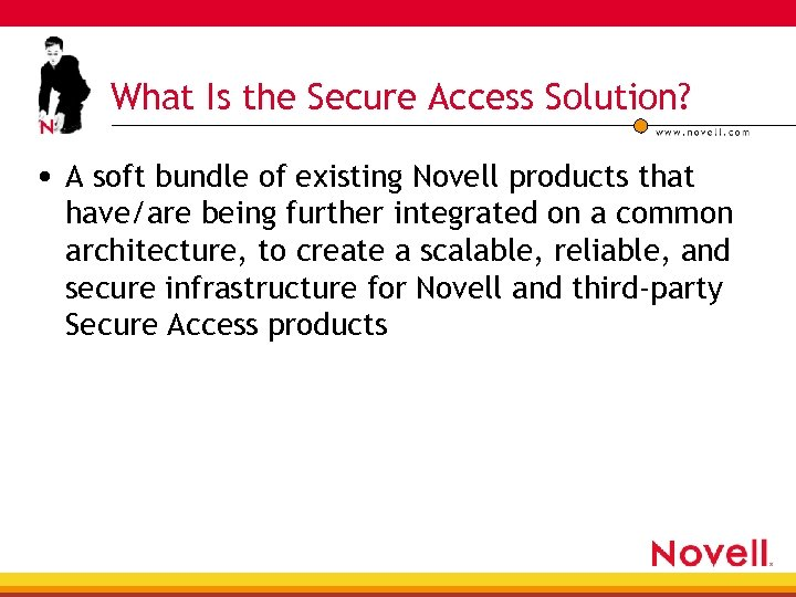 What Is the Secure Access Solution? • A soft bundle of existing Novell products