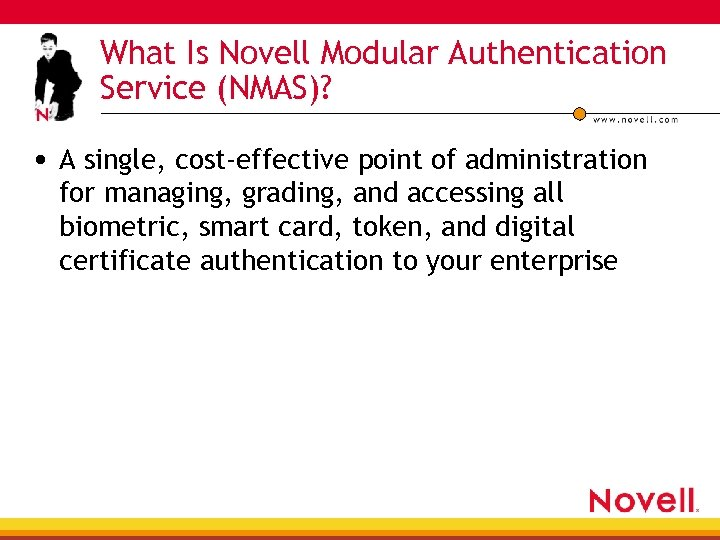 What Is Novell Modular Authentication Service (NMAS)? • A single, cost-effective point of administration