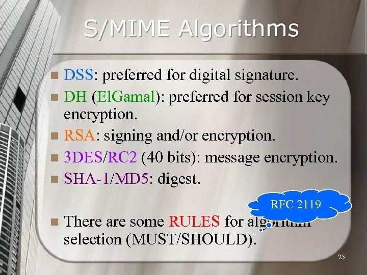 S/MIME Algorithms DSS: preferred for digital signature. n DH (El. Gamal): preferred for session