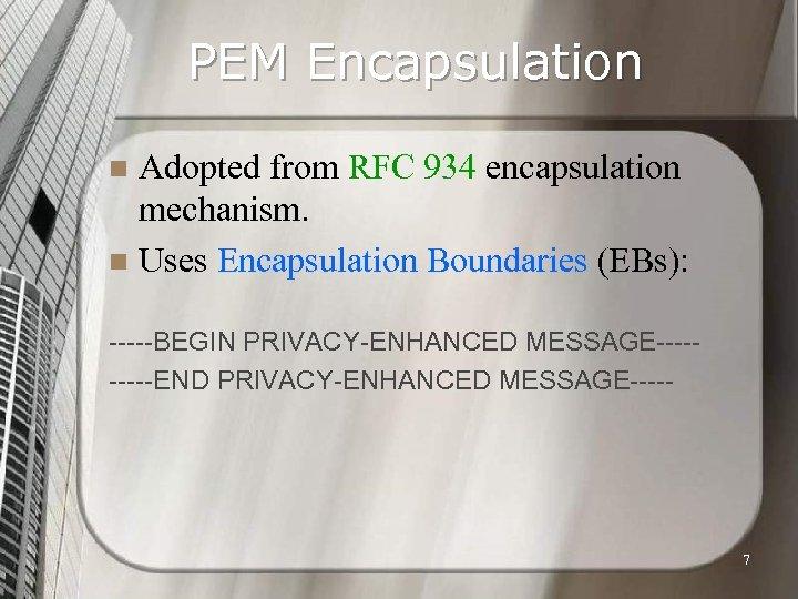 PEM Encapsulation Adopted from RFC 934 encapsulation mechanism. n Uses Encapsulation Boundaries (EBs): n