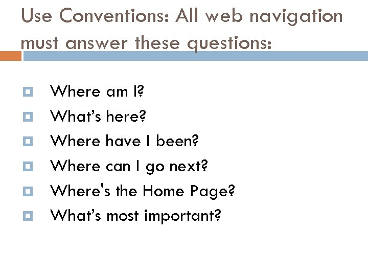 Use Conventions: All web navigation must answer these questions: Where am I? What's here?