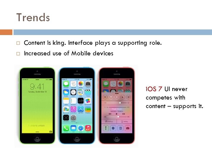 Trends Content is king. Interface plays a supporting role. Increased use of Mobile devices