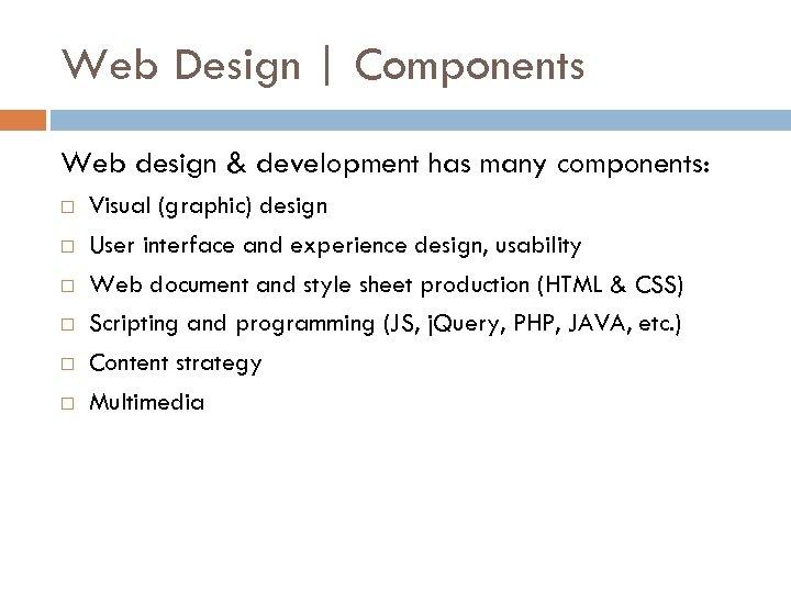 Web Design | Components Web design & development has many components: Visual (graphic) design