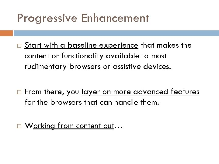 Progressive Enhancement Start with a baseline experience that makes the content or functionality available