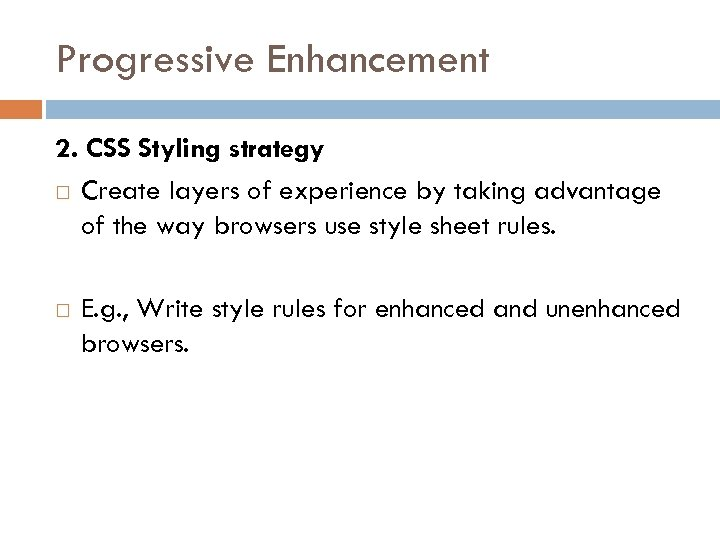 Progressive Enhancement 2. CSS Styling strategy Create layers of experience by taking advantage of