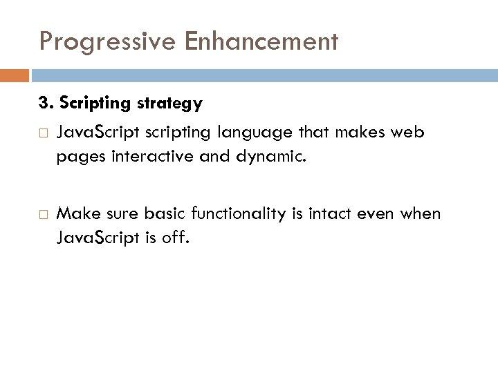 Progressive Enhancement 3. Scripting strategy Java. Script scripting language that makes web pages interactive