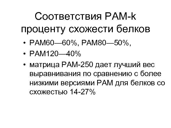 Соответствия PAM-k проценту схожести белков • PAM 60— 60%, PAM 80— 50%, • PAM