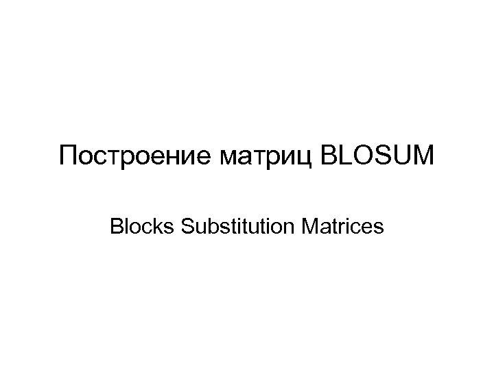 Построение матриц BLOSUM Blocks Substitution Matrices