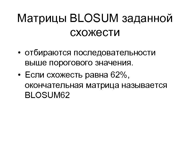 Матрицы BLOSUM заданной схожести • отбираются последовательности выше порогового значения. • Если схожесть равна