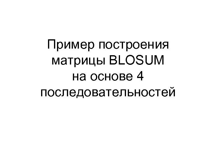 Пример построения матрицы BLOSUM на основе 4 последовательностей