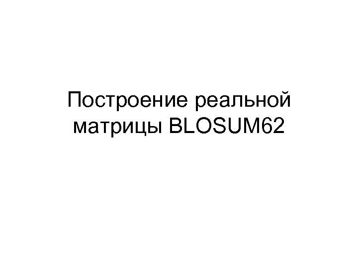 Построение реальной матрицы BLOSUM 62