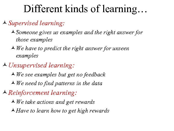 Different kinds of learning… © Supervised learning: ©Someone gives us examples and the right