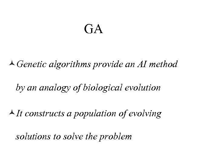 GA ©Genetic algorithms provide an AI method by an analogy of biological evolution ©It