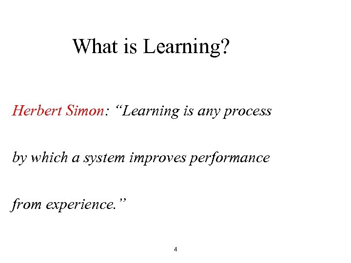 "What is Learning? Herbert Simon: ""Learning is any process by which a system improves"