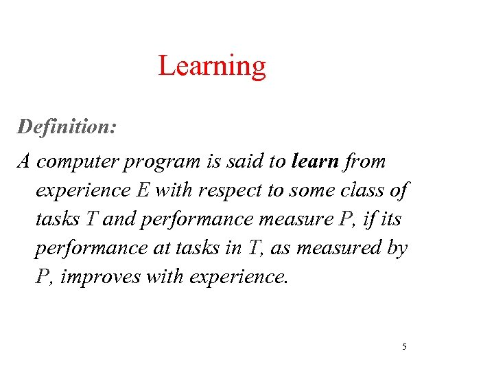 Learning Definition: A computer program is said to learn from experience E with respect