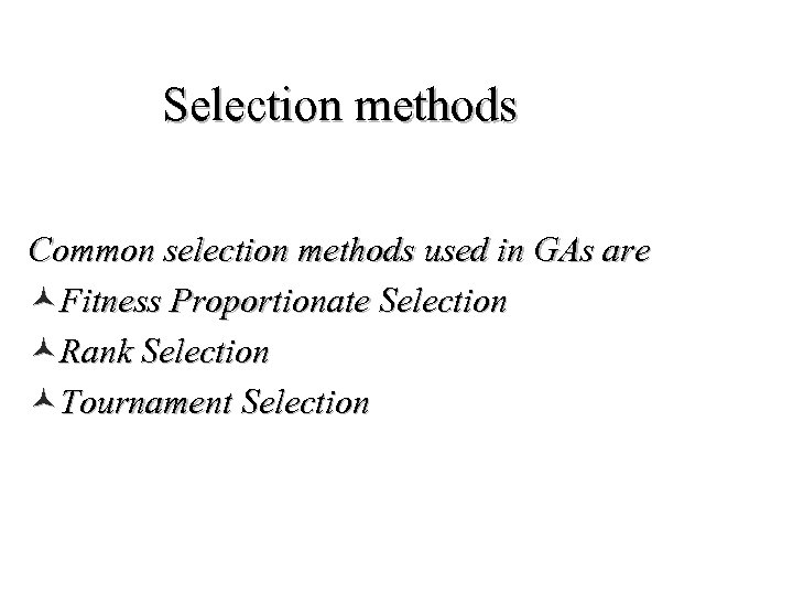 Selection methods Common selection methods used in GAs are ©Fitness Proportionate Selection ©Rank Selection