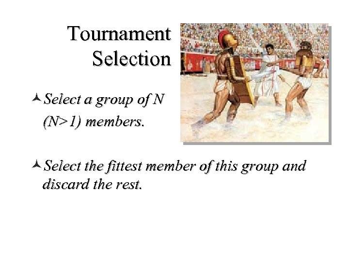 Tournament Selection ©Select a group of N (N>1) members. ©Select the fittest member of