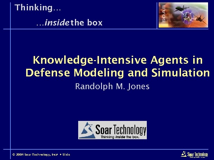Thinking… …inside the box Knowledge-Intensive Agents in Defense Modeling and Simulation Randolph M. Jones